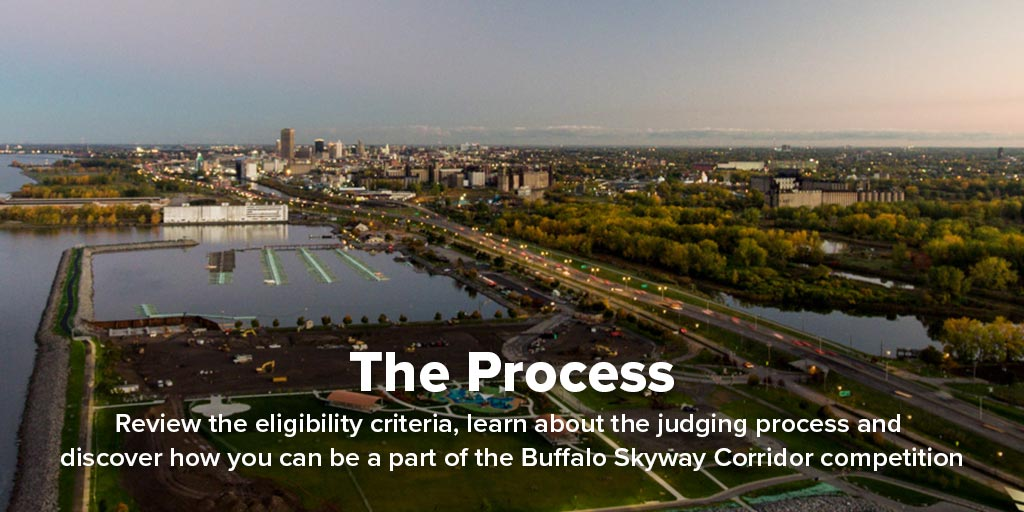 The Process: Review the eligibility criteria, learn about the judging process, and discover how you can be a part of the Buffalo Skyway Corridor competition.